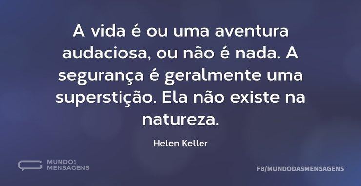 A vida é ou uma aventura audaciosa, ou n...