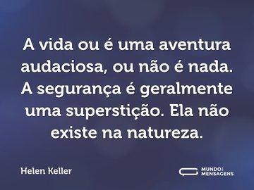 A vida ou é uma aventura audaciosa, ou não é nada. A segurança é geralmente uma superstição. Ela não existe na natureza.