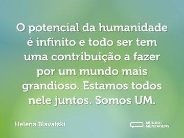 O potencial da humanidade é infinito e todo ser tem uma contribuição a fazer por um mundo mais grandioso. Estamos todos nele juntos. Somos UM.