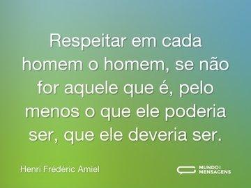 Respeitar em cada homem o homem, se não for aquele que é, pelo menos o que ele poderia ser, que ele deveria ser.
