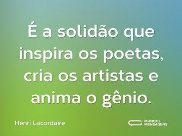 É a solidão que inspira os poetas, cria os artistas e anima o gênio.