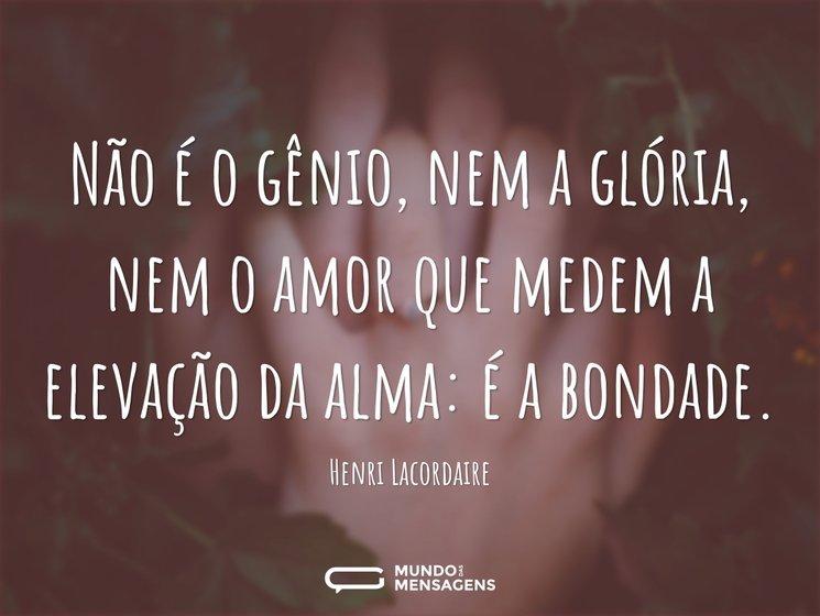 Não é o gênio, nem a glória, nem o amor que medem a elevação da alma: é a bondade.