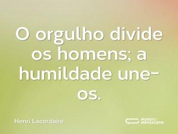 O orgulho divide os homens; a humildade une-os.