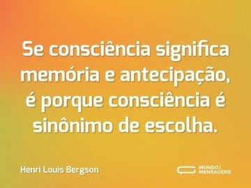 Se consciência significa memória e antecipação, é porque consciência é sinônimo de escolha.