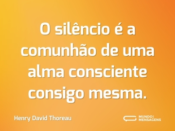 O silêncio é a comunhão de uma alma consciente consigo mesma.