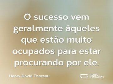 O sucesso vem geralmente àqueles que estão muito ocupados para estar procurando por ele.