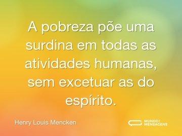 A pobreza põe uma surdina em todas as atividades humanas, sem excetuar as do espírito.