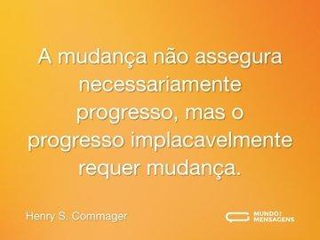 A mudança não assegura necessariamente progresso, mas o progresso implacavelmente requer mudança.