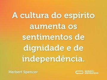 A cultura do espírito aumenta os sentimentos de dignidade e de independência.