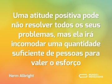 Uma atitude positiva pode não resolver todos os seus problemas, mas ela irá incomodar uma quantidade suficiente de pessoas para valer o esforço