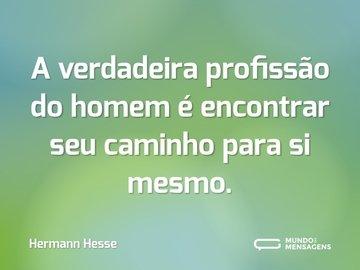 A verdadeira profissão do homem é encontrar seu caminho para si mesmo.