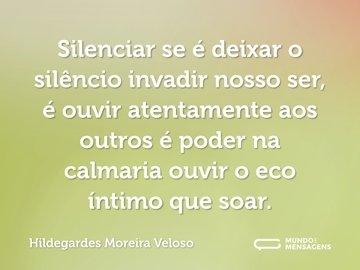 Silenciar se é deixar o silêncio invadir nosso ser, é ouvir atentamente aos outros é poder na calmaria ouvir o eco íntimo que soar.