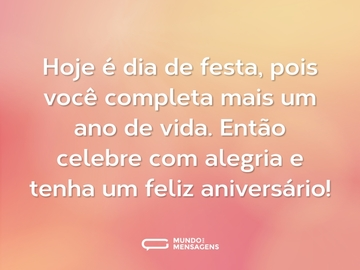 Hoje é dia de festa, pois você completa mais um ano de vida. Então celebre com alegria e tenha um feliz aniversário!