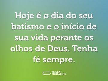 Hoje é o dia do seu batismo e o início de sua vida perante os olhos de Deus. Tenha fé sempre.