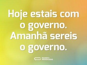 Hoje estais com o governo. Amanhã sereis o governo.