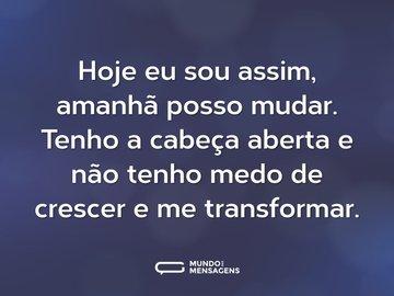 Hoje eu sou assim, amanhã posso mudar. Tenho a cabeça aberta e não tenho medo de crescer e me transformar.