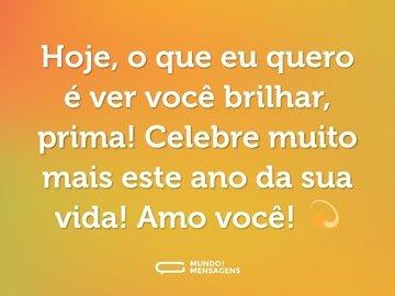 Hoje, o que eu quero é ver você brilhar, prima! Celebre muito mais este ano da sua vida! Amo você! 💫