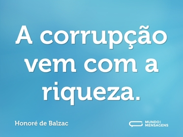A corrupção vem com a riqueza.
