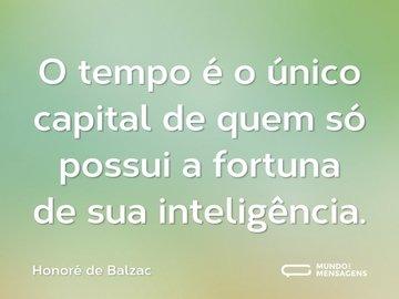 O tempo é o único capital de quem só possui a fortuna de sua inteligência.