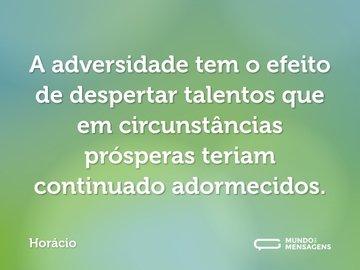 A adversidade tem o efeito de despertar talentos que em circunstâncias prósperas teriam continuado adormecidos.