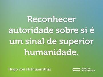Reconhecer autoridade sobre si é um sinal de superior humanidade.