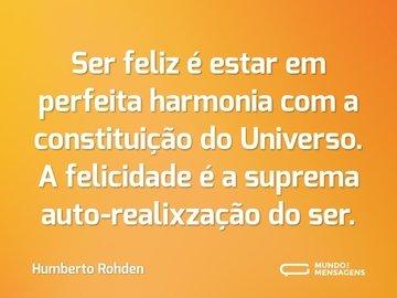 Ser feliz é estar em perfeita harmonia com a constituição do Universo. A felicidade é a suprema auto-realixzação do ser.
