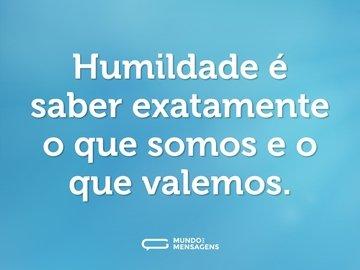 Humildade é saber exatamente o que somos e o que valemos.