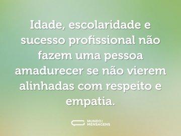 Idade, escolaridade e sucesso profissional não fazem uma pessoa amadurecer se não vierem alinhadas com respeito e empatia.