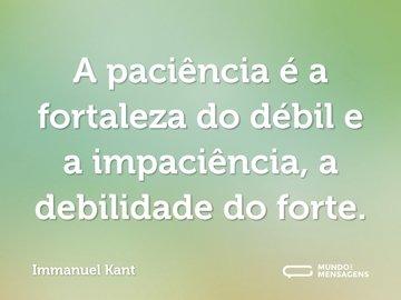 A paciência é a fortaleza do débil e a impaciência, a debilidade do forte.