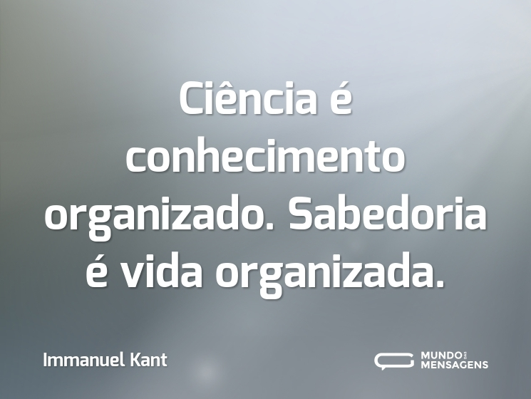 Ciência é conhecimento organizado. Sabedoria é vida organizada.