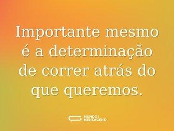 Importante mesmo é a determinação de correr atrás do que queremos.
