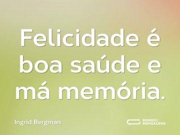 Felicidade é boa saúde e má memória.