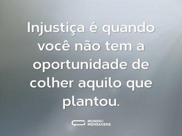 Injustiça é quando você não tem a oportunidade de colher aquilo que plantou.