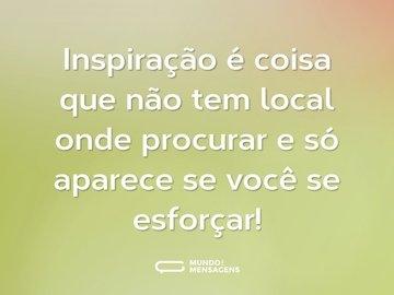 Inspiração é coisa que não tem local onde procurar e só aparece se você se esforçar!