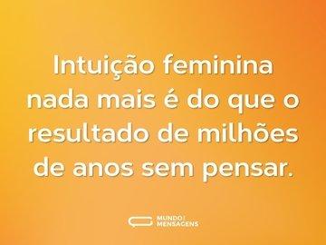 Intuição feminina nada mais é do que o resultado de milhões de anos sem pensar.