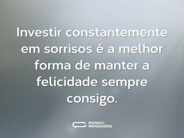 Investir constantemente em sorrisos é a melhor forma de manter a felicidade sempre consigo.
