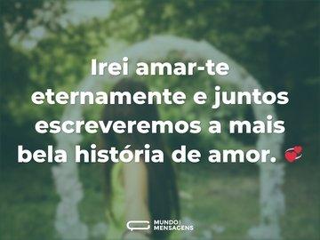 Irei amar-te eternamente e juntos escreveremos a mais bela história de amor. 💞