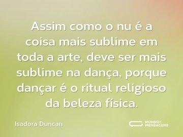 Assim como o nu é a coisa mais sublime em toda a arte, deve ser mais sublime na dança, porque dançar é o ritual religioso da beleza física.