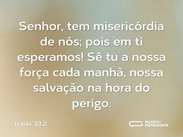 Senhor, tem misericórdia de nós; pois em ti esperamos! Sê tu a nossa força cada manhã, nossa salvação na hora do perigo.