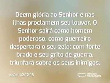 Deem glória ao Senhor e nas ilhas proclamem seu louvor. O Senhor sairá como homem poderoso, como guerreiro despertará o seu zelo; com forte brado e seu grito de guerra, triunfará sobre os seus inimigos.