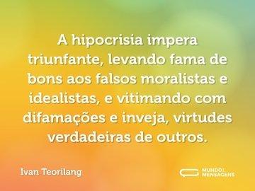A hipocrisia impera triunfante, levando fama de bons aos falsos moralistas e idealistas, e vitimando com difamações e inveja, virtudes verdadeiras de outros.
