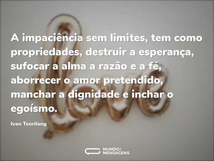 A impaciência sem limites, tem como propriedades, destruir a esperança, sufocar a alma a razão e a fé, aborrecer o amor pretendido, manchar a dignidade e inchar o egoísmo.