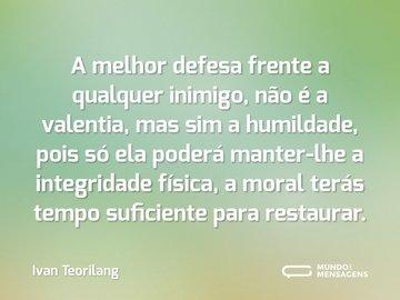 A melhor defesa frente a qualquer inimigo, não é a valentia, mas sim a humildade, pois só ela poderá manter-lhe a integridade física, a moral terás tempo suficiente para restaurar.