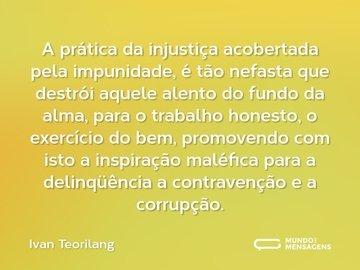 A prática da injustiça acobertada pela impunidade, é tão nefasta que destrói aquele alento do fundo da alma, para o trabalho honesto, o exercício do bem, promovendo com isto a inspiração maléfica para a delinqüência a contravenção e a corrupção.