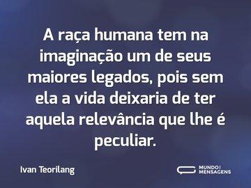 A raça humana tem na imaginação um de seus maiores legados, pois sem ela a vida deixaria de ter aquela relevância que lhe é peculiar.