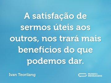 A satisfação de sermos úteis aos outros, nos trará mais benefícios do que podemos dar.