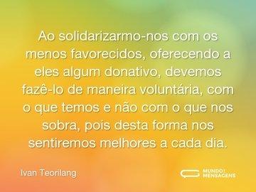 Ao solidarizarmo-nos com os menos favorecidos, oferecendo a eles algum donativo, devemos fazê-lo de maneira voluntária, com o que temos e não com o que nos sobra, pois desta forma nos sentiremos melhores a cada dia.