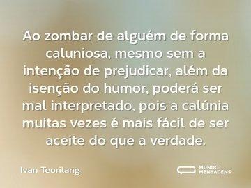 Ao zombar de alguém de forma caluniosa, mesmo sem a intenção de prejudicar, alem da isenção do humor, poderá ser mal interpretado, pois a calúnia muitas vezes é mais fácil de ser aceita, do que a verdade.