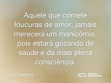 Aquele que comete loucuras de amor, jamais merecerá um manicômio, pois estará gozando de saúde e da mais plena consciência.