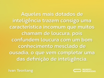 Aqueles mais dotados de inteligência trazem consigo uma característica incomum que muitos chamam de loucura, pois confundem loucura com um bom conhecimento mesclado de ousadia, o que vem completar uma das definição de inteligência.